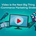 Video is the Next Big Thing In E-Commerce Marketing Strategies